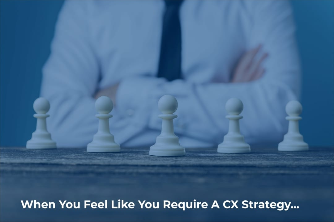 When you feel like you need a CX strategy